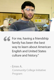 For me, having a friendship family has been the best way to learn about American English and the United States culture and history. Quote from Emre A., Community College Initiative Program Participant